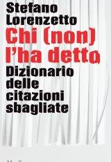 """""""Chi (non) l'ha detto. Dizionario delle citazioni sbagliate"""" di Stefano Lorenzetto"""