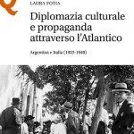 """""""Diplomazia culturale e propaganda attraverso l'Atlantico. Argentina e Italia (1923-1940)"""" di Laura Fotia"""