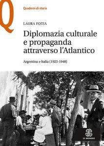 Diplomazia culturale e propaganda attraverso l'Atlantico. Argentina e Italia (1923-1940), Laura Fotia