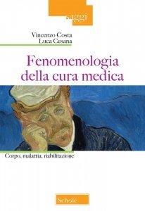 Fenomenologia della cura medica. Corpo, malattia, riabilitazione, Vincenzo Costa, Luca Cesana
