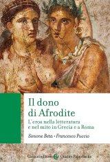 """""""Il dono di Afrodite. L'eros nella letteratura e nel mito in Grecia e a Roma"""" di Simone Beta e Francesco Puccio"""
