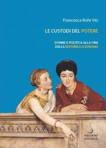 Le custodi del potere. Donne e politica alla fine della repubblica romana, Francesca Rohr