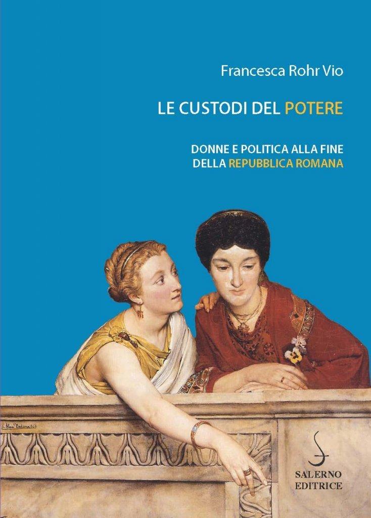 """""""Le custodi del potere. Donne e politica alla fine della repubblica romana"""" di Francesca Rohr"""