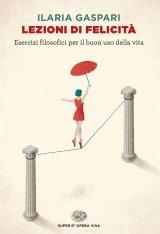 """""""Lezioni di felicità. Esercizi filosofici per il buon uso della vita"""" di Ilaria Gaspari"""