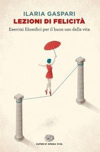 Lezioni di felicità. Esercizi filosofici per il buon uso della vita, Ilaria Gaspari