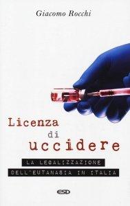 Licenza di uccidere. La legalizzazione dell'eutanasia in Italia, Giacomo Rocchi