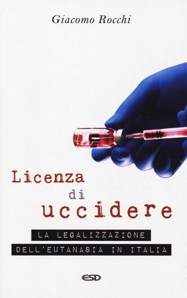 """""""Licenza di uccidere. La legalizzazione dell'eutanasia in Italia"""" di Giacomo Rocchi"""