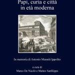 """""""Papi, curia e città in età moderna. In memoria di Antonio Menniti Ippolito"""" a cura di Marco De Nicolò e Matteo Sanfilippo"""