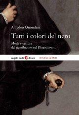 """""""Tutti i colori del nero. Moda e cultura del gentiluomo nel Rinascimento"""" di Amedeo Quondam"""