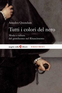 Tutti i colori del nero. Moda e cultura del gentiluomo nel Rinascimento, Amedeo Quondam