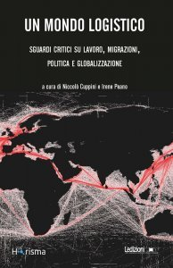 Un mondo logistico. Sguardi critici su lavoro, migrazioni, politica e globalizzazione, Niccolò Cuppini, Irene Peano