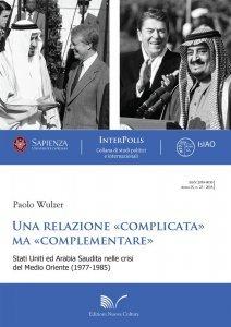 """Una relazione """"complicata"""" ma """"complementare"""". Stati Uniti ed Arabia Saudita nelle crisi del Medio Oriente (1977-1985), Paolo Wulzer"""