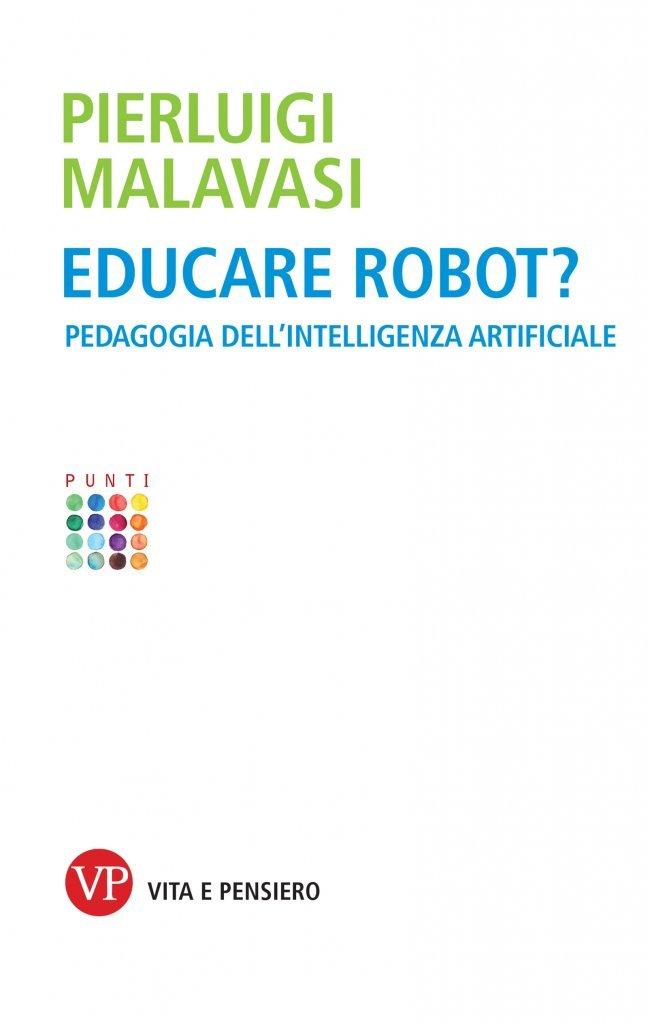 """""""Educare robot? Pedagogia dell'intelligenza artificiale"""" di Pierluigi Malavasi"""