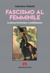 """""""Fascismo al femminile.La donna fra focolare e mobilitazione"""" di Valentino Rubetti"""