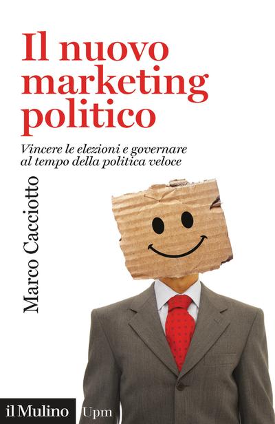 """""""Il nuovo marketing politico. Vincere le elezioni e governare al tempo della politica veloce"""" di Marco Maurizio Cacciotto"""