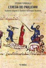 """""""L'eresia dei pauliciani. Dualismo religioso e ribellione nell'Impero bizantino"""" di Stefano Fumagalli"""