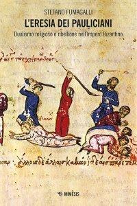 L'eresia dei pauliciani. Dualismo religioso e ribellione nell'Impero bizantino, Stefano Fumagalli