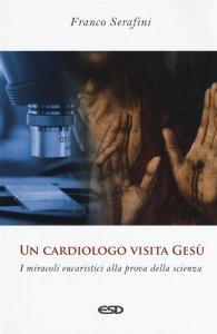 Un cardiologo visita Gesù. I miracoli eucaristici alla prova della scienza, Franco Serafini