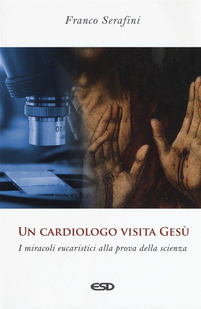 """""""Un cardiologo visita Gesù. I miracoli eucaristici alla prova della scienza"""" di Franco Serafini"""