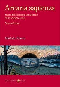 Arcana sapienza. Storia dell'alchimia occidentale dalle origini a Jung, Michela Pereira