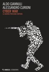 """""""Cyber War. La guerra prossima ventura"""" di Alessandro Curioni e Aldo Giannuli"""