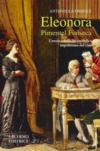 Eleonora Pimentel Fonseca. L'eroina della Repubblica Napoletana del 1799, Antonella Orefice