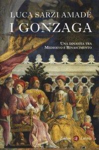 I Gonzaga. Una dinastia tra Medioevo e Rinascimento, Luca Sarzi Amadè