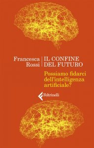 Il confine del futuro. Possiamo fidarci dell'intelligenza artificiale?, Francesca Rossi