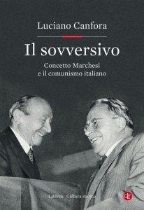 Il sovversivo. Concetto Marchesi e il comunismo italiano, Luciano Canfora