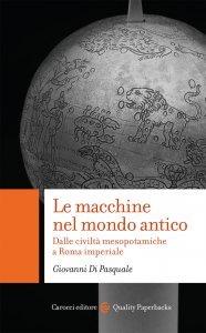 Le macchine nel mondo antico. Dalle civiltà mesopotamiche a Roma imperiale, Giovanni Di Pasquale