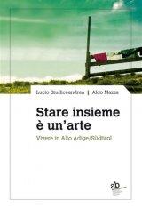 """""""Stare insieme è un'arte. Vivere in Alto Adige/Südtirol"""" di Lucio Giudiceandrea e Aldo Mazza"""