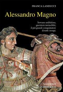 Alessandro Magno. Sovrano ambizioso, guerriero invincibile; il più grande conquistatore di tutti i tempi, Franca Landucci