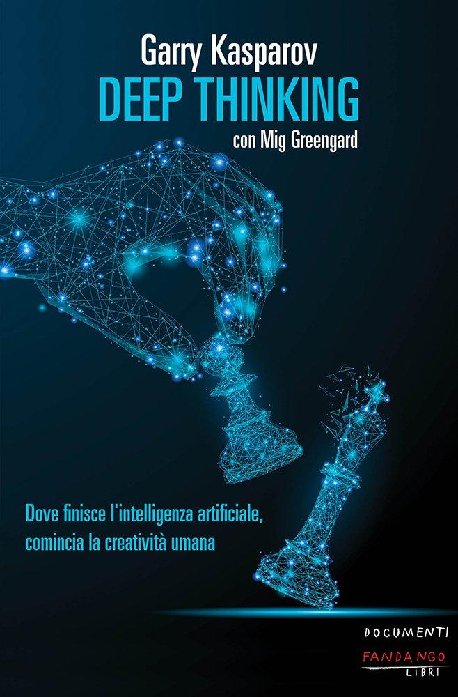 """""""Deep Thinking. Dove finisce l'intelligenza artificiale, comincia la creatività umana"""" di Garry Kasparov e Mig Greengard"""