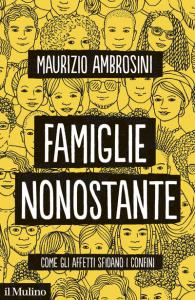 Famiglie nonostante. Come gli affetti sfidano i confini, Maurizio Ambrosini