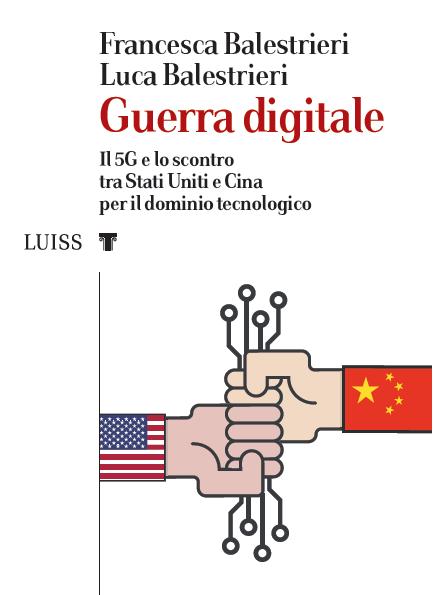 """""""Guerra digitale. Il 5G e lo scontro tra Stati Uniti e Cina per il dominio tecnologico"""" di Francesca Balestrieri e Luca Balestrieri"""