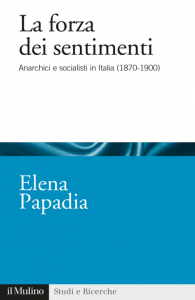 La forza dei sentimenti. Anarchici e socialisti in Italia (1870 - 1900), Elena Papadia