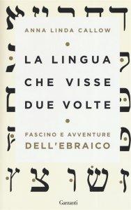 La lingua che visse due volte. Fascino e avventure dell'ebraico, Anna Linda Callow