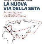 """""""La nuova Via della seta. Il mondo che cambia e il ruolo dell'Italia nella Belt and Road Initiative"""" di Diego Angelo Bertozzi"""