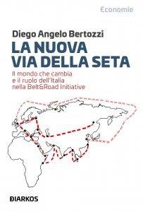 La nuova Via della seta. Il mondo che cambia e il ruolo dell'Italia nella Belt and Road Initiative, Diego Angelo Bertozzi