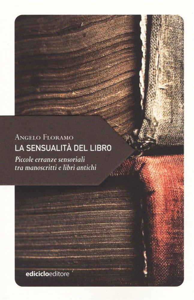 """""""La sensualità del libro. Piccole erranze sensoriali tra manoscritti e libri antichi"""" di Angelo Floramo"""