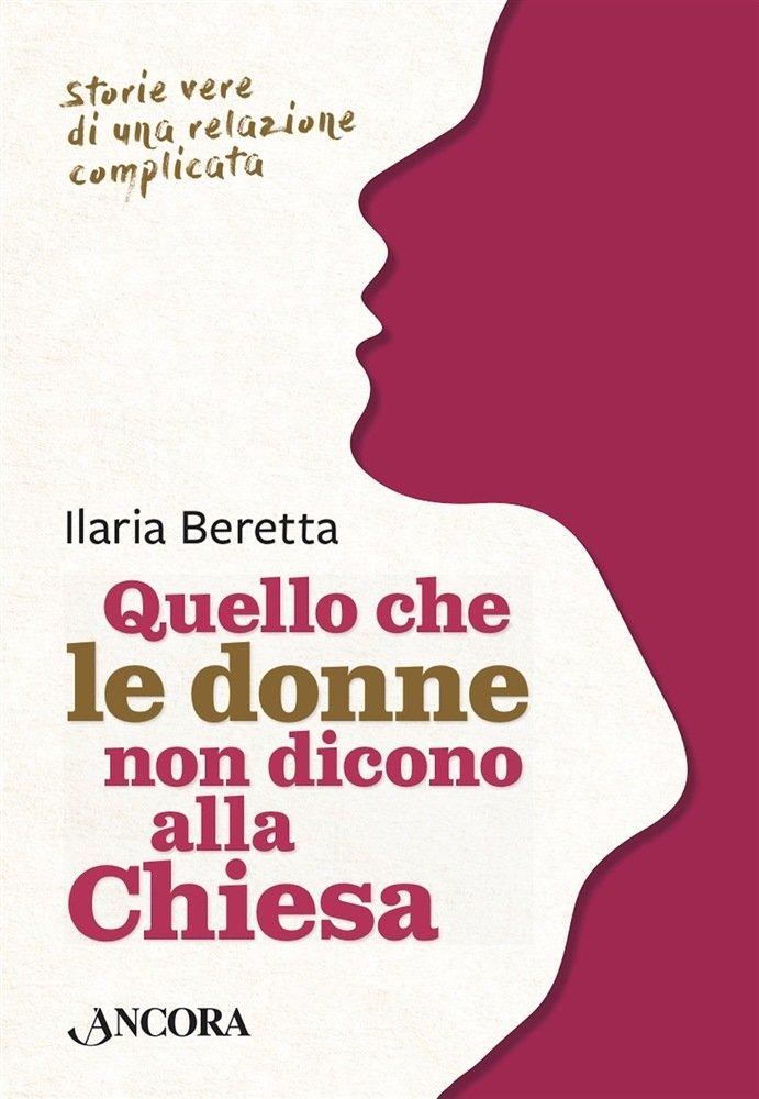 """""""Quello che le donne non dicono alla Chiesa. Storie vere di una relazione complicata"""" di Ilaria Beretta"""