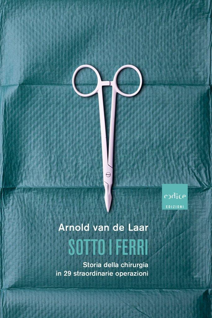 """""""Sotto i ferri. Storia della chirurgia in 29 straordinarie operazioni"""" di Arnold van de Laar"""