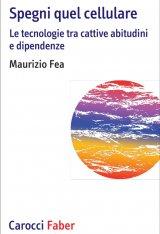 """""""Spegni quel cellulare. Le tecnologie tra cattive abitudini e dipendenze"""" di Maurizio Fea"""