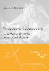 """""""Tecnocrazia e democrazia. L'egemonia al tempo della società digitale"""" di Francesco Antonelli"""