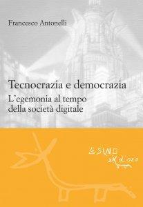 Tecnocrazia e democrazia. L'egemonia al tempo della società digitale, Francesco Antonelli