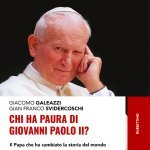"""""""Chi ha paura di Giovanni Paolo II? Il Papa che ha cambiato la storia del mondo"""" di Giacomo Galeazzi e Gian Franco Svidercoschi"""