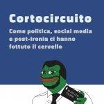 """""""Cortocircuito. Come politica, social media e post-ironia ci hanno fottuto il cervello"""" di Gabriele Ferraresi"""
