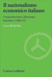 Il nazionalismo economico italiano. Corporativismo, liberismo, fascismo (1900-23), Luca Michelini