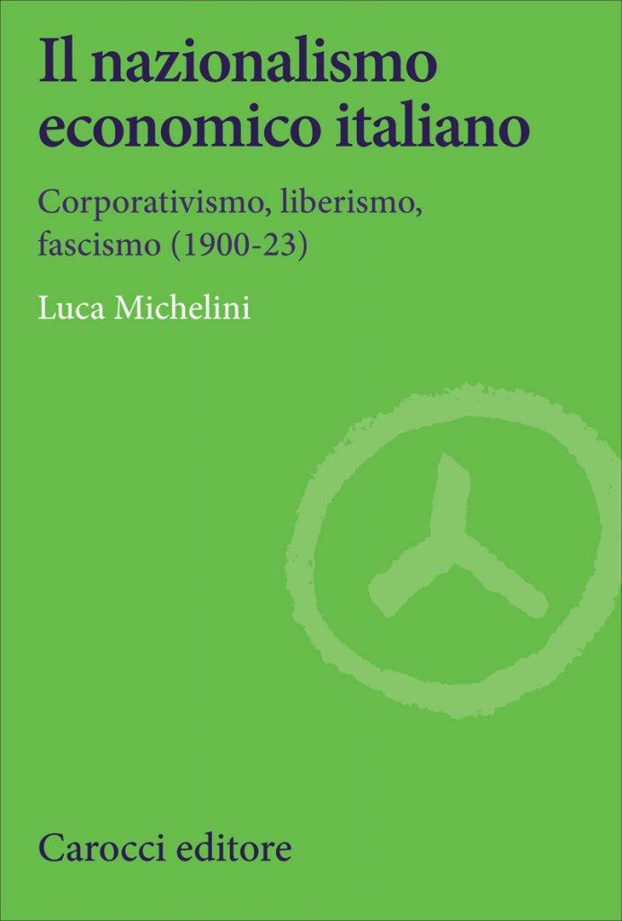 """""""Il nazionalismo economico italiano. Corporativismo, liberismo, fascismo (1900-23)"""" di Luca Michelini"""