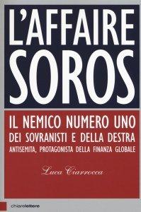 L'affaire Soros. Il nemico numero uno dei sovranisti e della destra antisemita, protagonista della finanza globale, Luca Ciarrocca